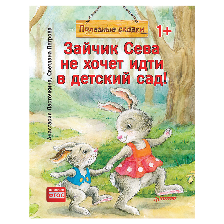 Зайчик Сева не хочет идти в детский сад! Полезные сказки. Ласточкина А.
